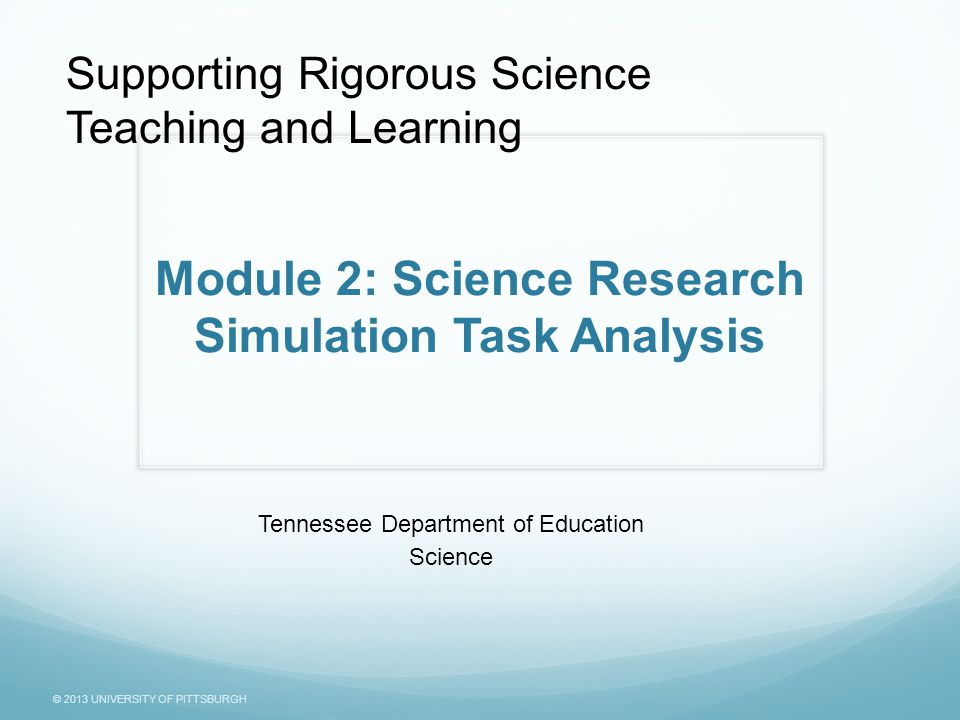 © 2013 UNIVERSITY OF PITTSBURGH Module 2: Science Research Simulation Task Analysis Tennessee Department of Education Science Supporting Rigorous Science Teaching and Learning