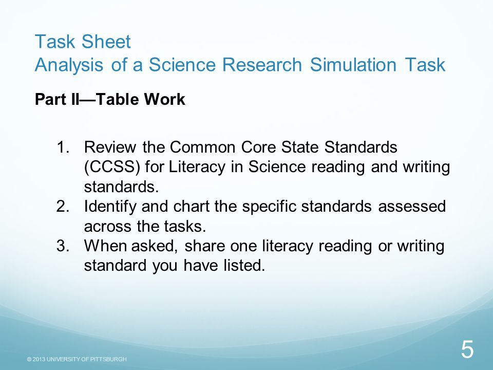 © 2013 UNIVERSITY OF PITTSBURGH Task Sheet Analysis of a Science Research Simulation Task Part II—Table Work 1.Review the Common Core State Standards (CCSS) for Literacy in Science reading and writing standards.