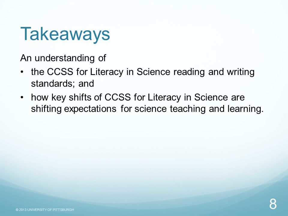 © 2013 UNIVERSITY OF PITTSBURGH An understanding of the CCSS for Literacy in Science reading and writing standards; and how key shifts of CCSS for Literacy in Science are shifting expectations for science teaching and learning.