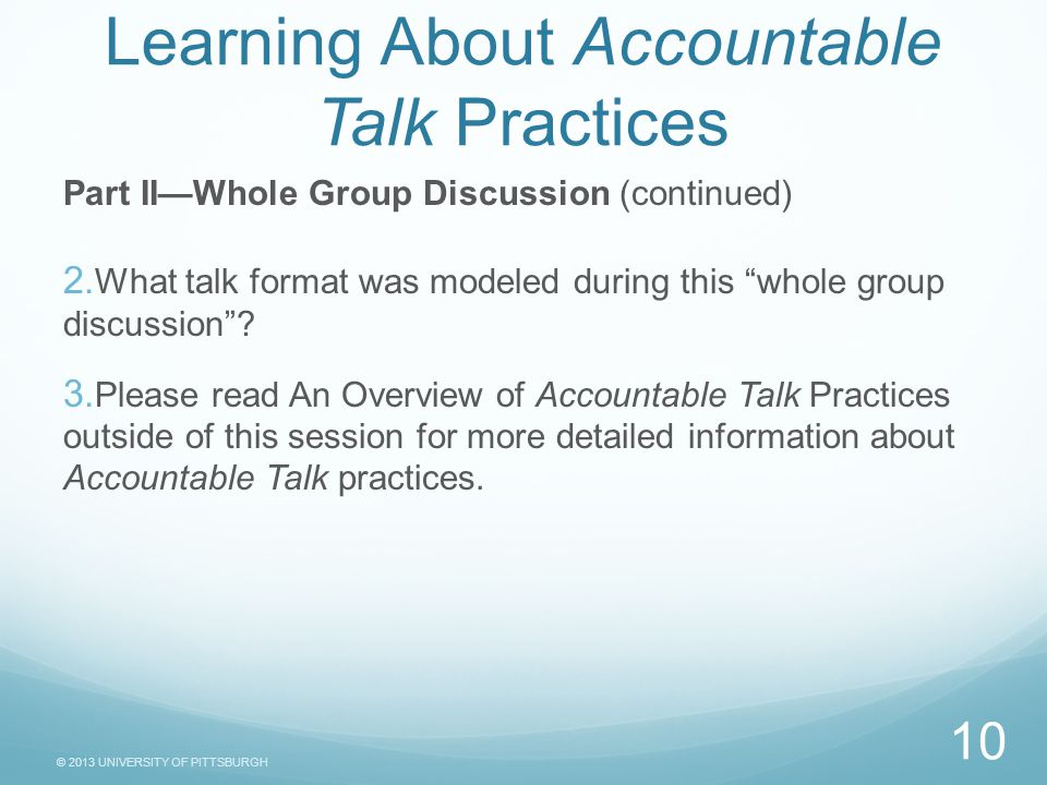 © 2013 UNIVERSITY OF PITTSBURGH Task Sheet Learning About Accountable Talk Practices Part II—Whole Group Discussion (continued)  What talk format was modeled during this whole group discussion .