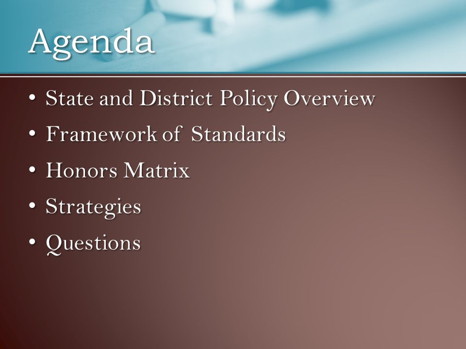 Agenda State and District Policy Overview State and District Policy Overview Framework of Standards Framework of Standards Honors Matrix Honors Matrix Strategies Strategies Questions Questions