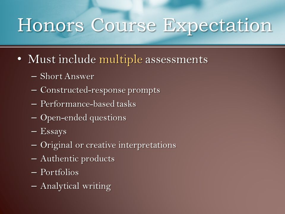 Honors Course Expectation Must include multiple assessments Must include multiple assessments – Short Answer – Constructed-response prompts – Performance-based tasks – Open-ended questions – Essays – Original or creative interpretations – Authentic products – Portfolios – Analytical writing