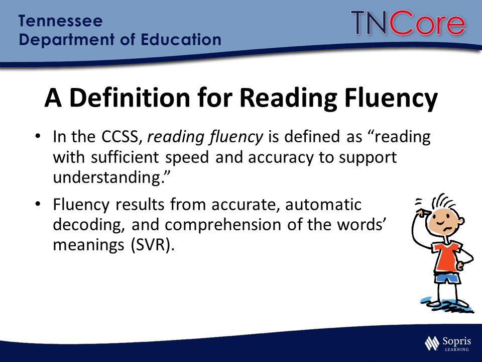 A Definition for Reading Fluency In the CCSS, reading fluency is defined as reading with sufficient speed and accuracy to support understanding. Fluency results from accurate, automatic decoding, and comprehension of the words' meanings (SVR).