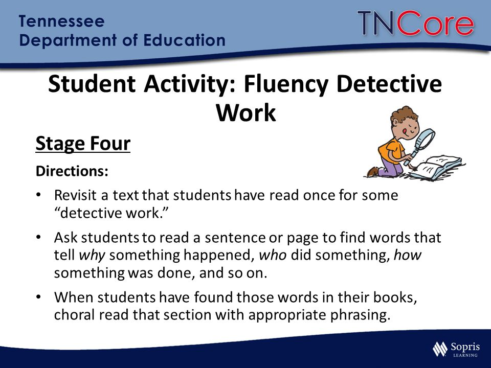 Student Activity: Fluency Detective Work Stage Four Directions: Revisit a text that students have read once for some detective work. Ask students to read a sentence or page to find words that tell why something happened, who did something, how something was done, and so on.
