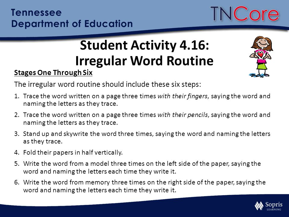Student Activity 4.16: Irregular Word Routine Stages One Through Six The irregular word routine should include these six steps: 1.Trace the word written on a page three times with their fingers, saying the word and naming the letters as they trace.