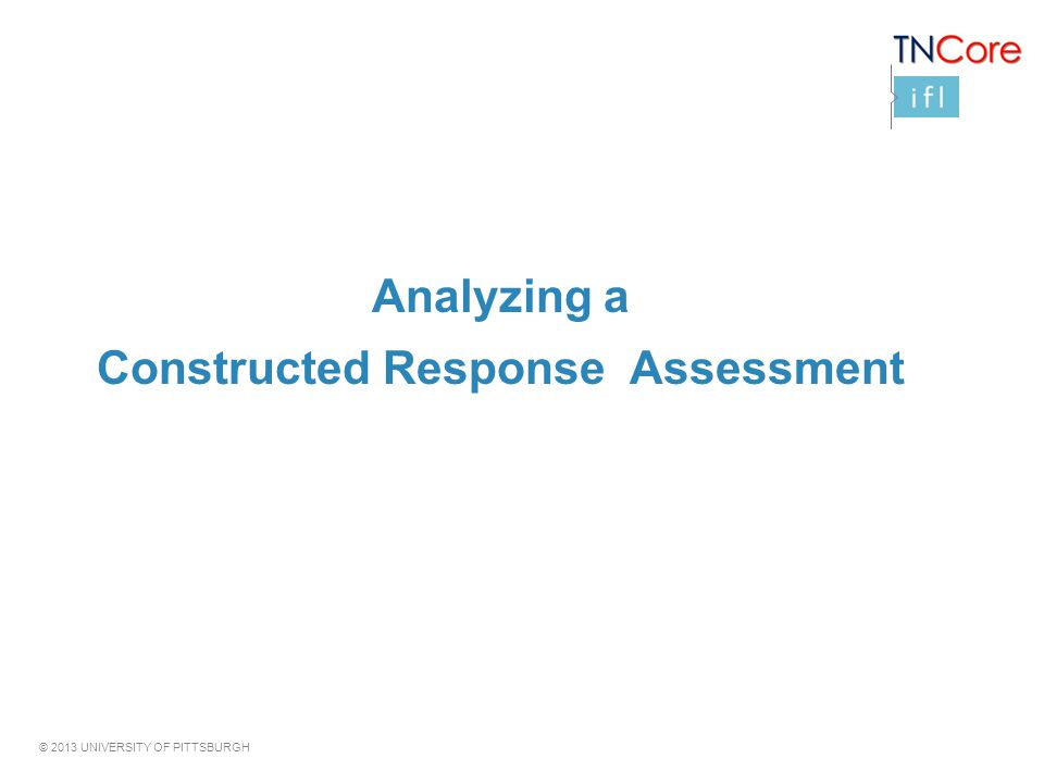 © 2013 UNIVERSITY OF PITTSBURGH Analyzing a Constructed Response Assessment