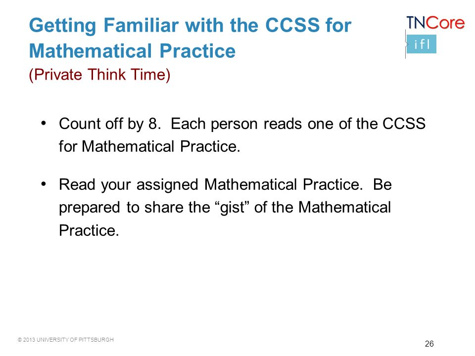 © 2013 UNIVERSITY OF PITTSBURGH Getting Familiar with the CCSS for Mathematical Practice (Private Think Time) Count off by 8. Each person reads one of