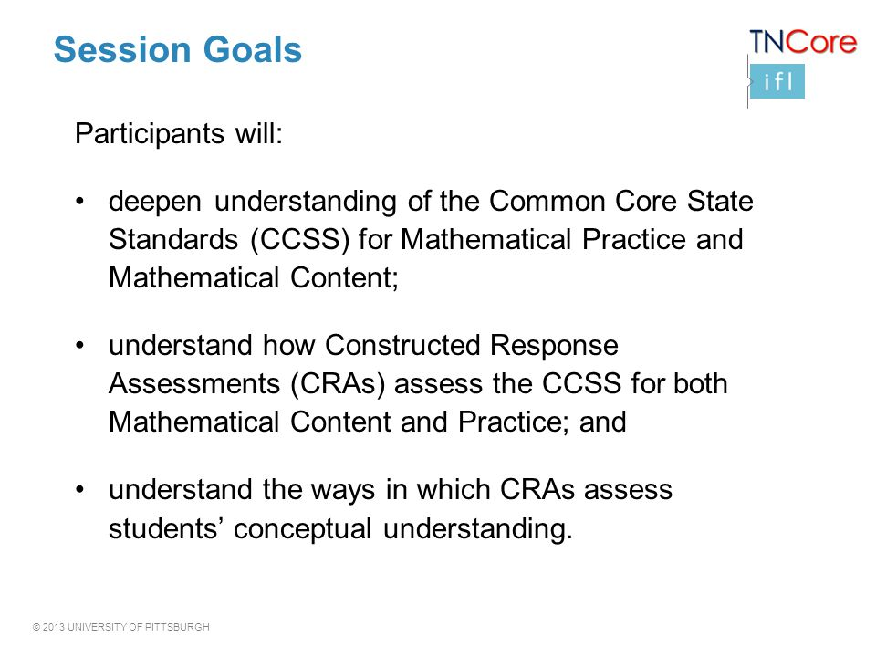 © 2013 UNIVERSITY OF PITTSBURGH Session Goals Participants will: deepen understanding of the Common Core State Standards (CCSS) for Mathematical Pract