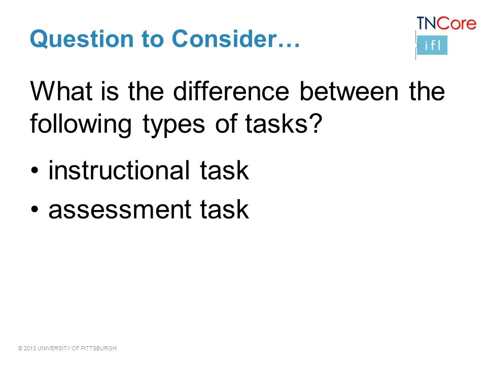 © 2013 UNIVERSITY OF PITTSBURGH Question to Consider… What is the difference between the following types of tasks.
