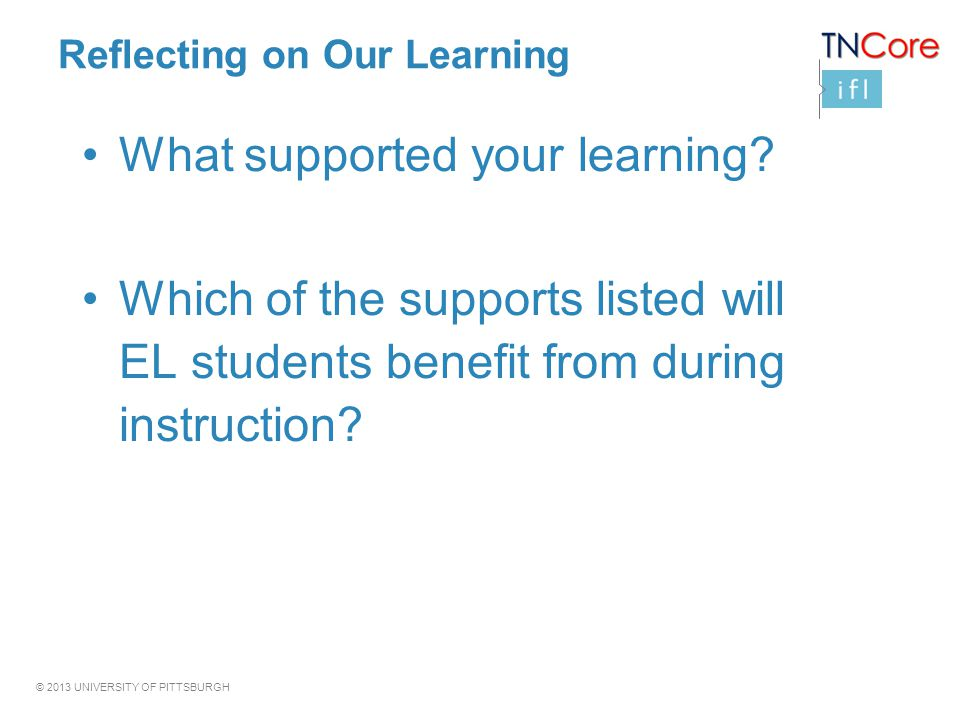 © 2013 UNIVERSITY OF PITTSBURGH Reflecting on Our Learning What supported your learning.