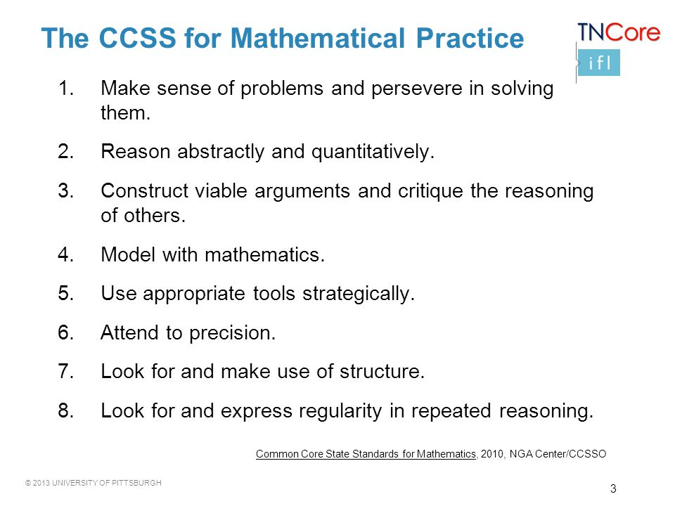 © 2013 UNIVERSITY OF PITTSBURGH The CCSS for Mathematical Practice 1.Make sense of problems and persevere in solving them.