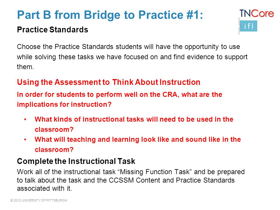 © 2013 UNIVERSITY OF PITTSBURGH Part B from Bridge to Practice #1: Practice Standards Choose the Practice Standards students will have the opportunity to use while solving these tasks we have focused on and find evidence to support them.