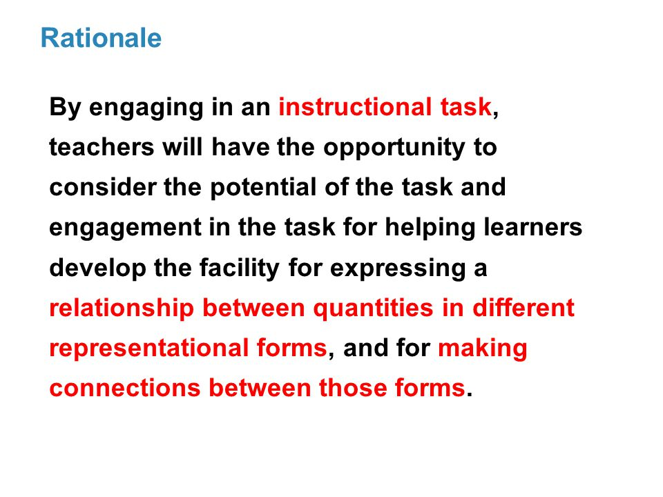Rationale By engaging in an instructional task, teachers will have the opportunity to consider the potential of the task and engagement in the task for helping learners develop the facility for expressing a relationship between quantities in different representational forms, and for making connections between those forms.