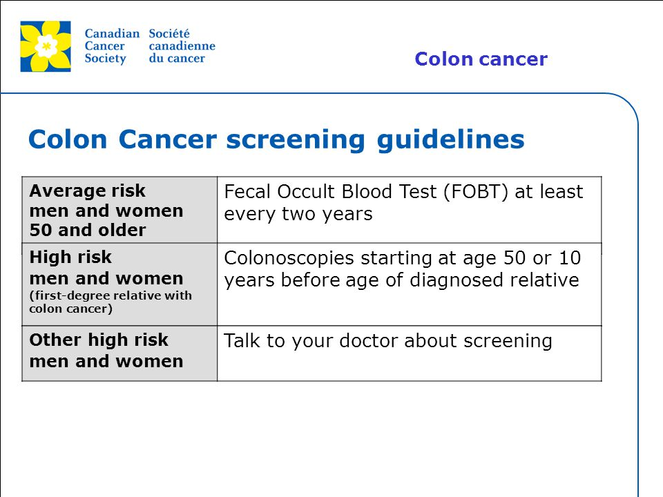 This grey area will not appear in your presentation. Colon Cancer screening guidelines Average risk men and women 50 and older Fecal Occult Blood Test