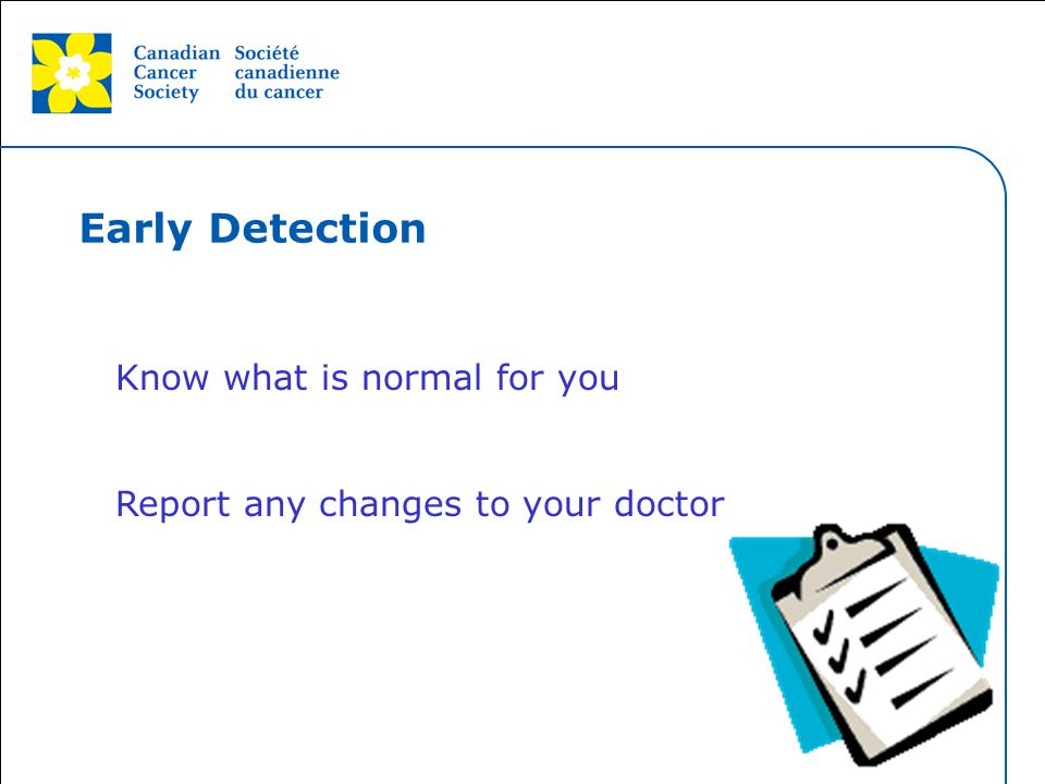 This grey area will not appear in your presentation. Know what is normal for you Report any changes to your doctor Early Detection
