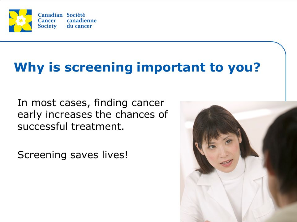 This grey area will not appear in your presentation. Why is screening important to you? In most cases, finding cancer early increases the chances of s