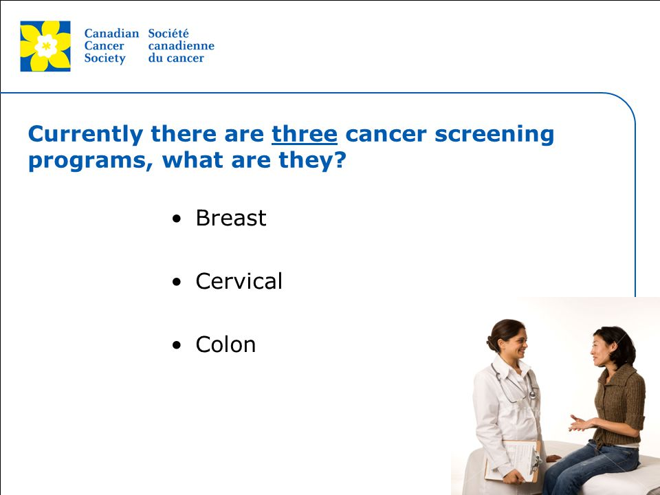 This grey area will not appear in your presentation. Currently there are three cancer screening programs, what are they? Breast Cervical Colon