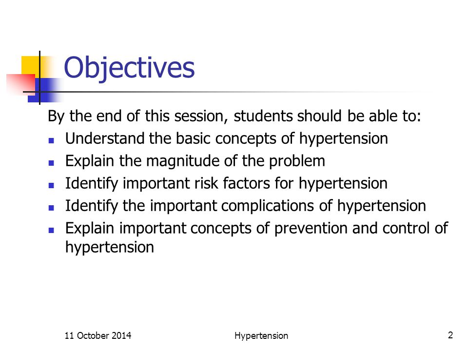 Objectives By the end of this session, students should be able to: Understand the basic concepts of hypertension Explain the magnitude of the problem Identify important risk factors for hypertension Identify the important complications of hypertension Explain important concepts of prevention and control of hypertension 11 October 2014Hypertension2