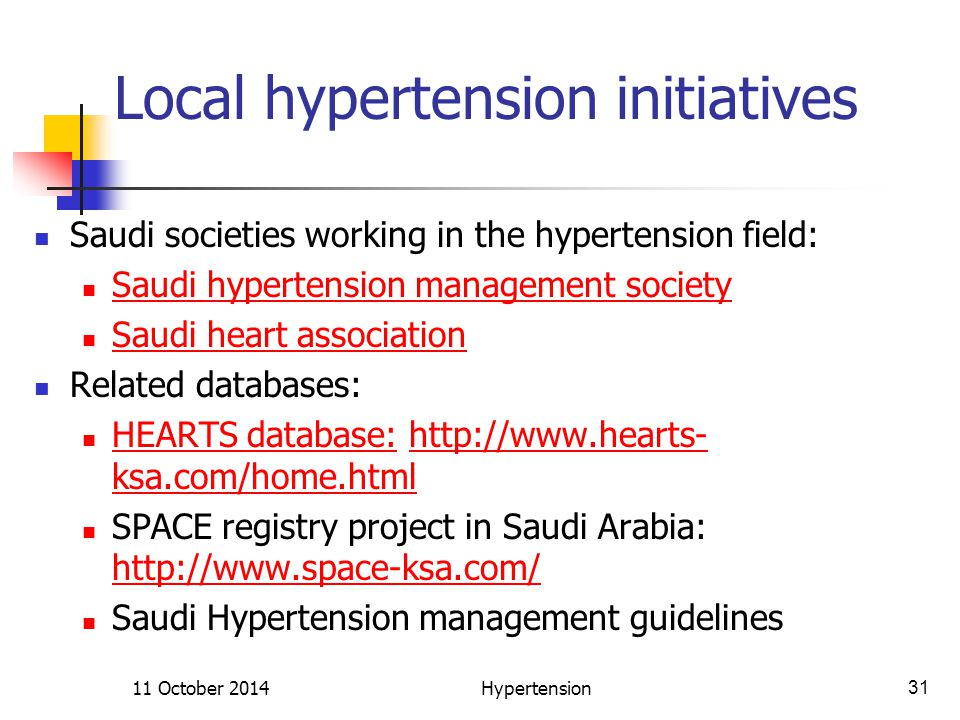 Local hypertension initiatives Saudi societies working in the hypertension field: Saudi hypertension management society Saudi heart association Related databases: HEARTS database: http://www.hearts- ksa.com/home.html HEARTS database:http://www.hearts- ksa.com/home.html SPACE registry project in Saudi Arabia: http://www.space-ksa.com/ http://www.space-ksa.com/ Saudi Hypertension management guidelines 11 October 2014Hypertension31