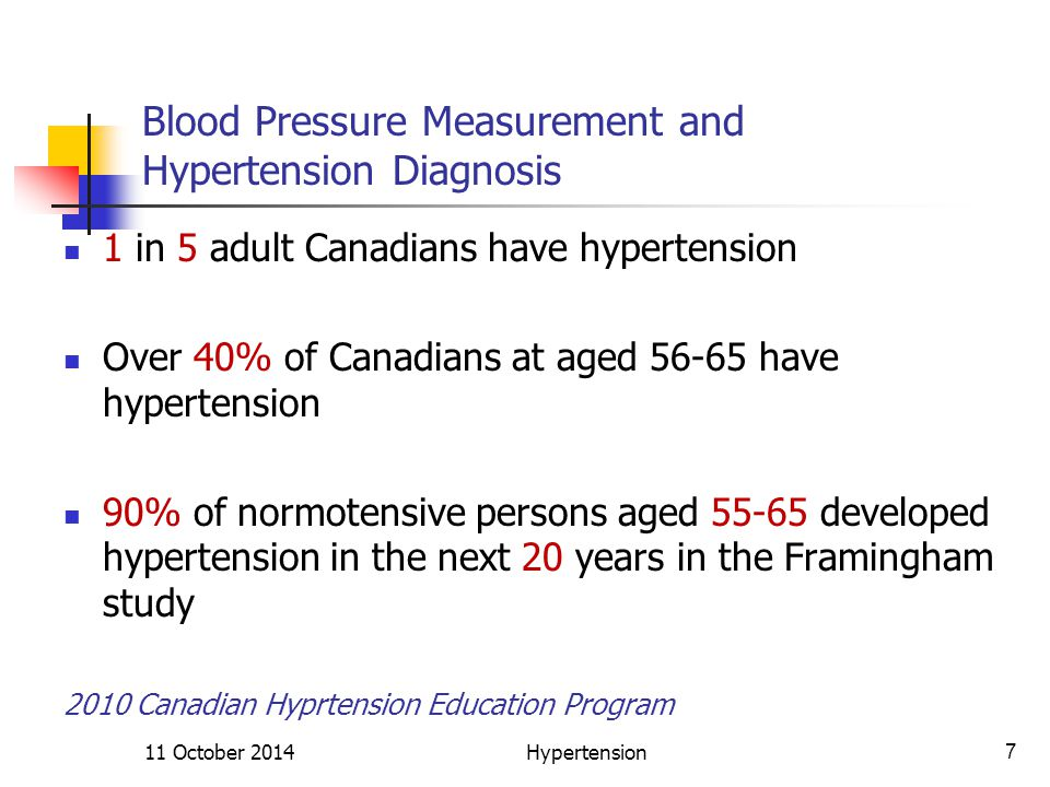 Blood Pressure Measurement and Hypertension Diagnosis 1 in 5 adult Canadians have hypertension Over 40% of Canadians at aged 56-65 have hypertension 90% of normotensive persons aged 55-65 developed hypertension in the next 20 years in the Framingham study 2010 Canadian Hyprtension Education Program 11 October 20147Hypertension