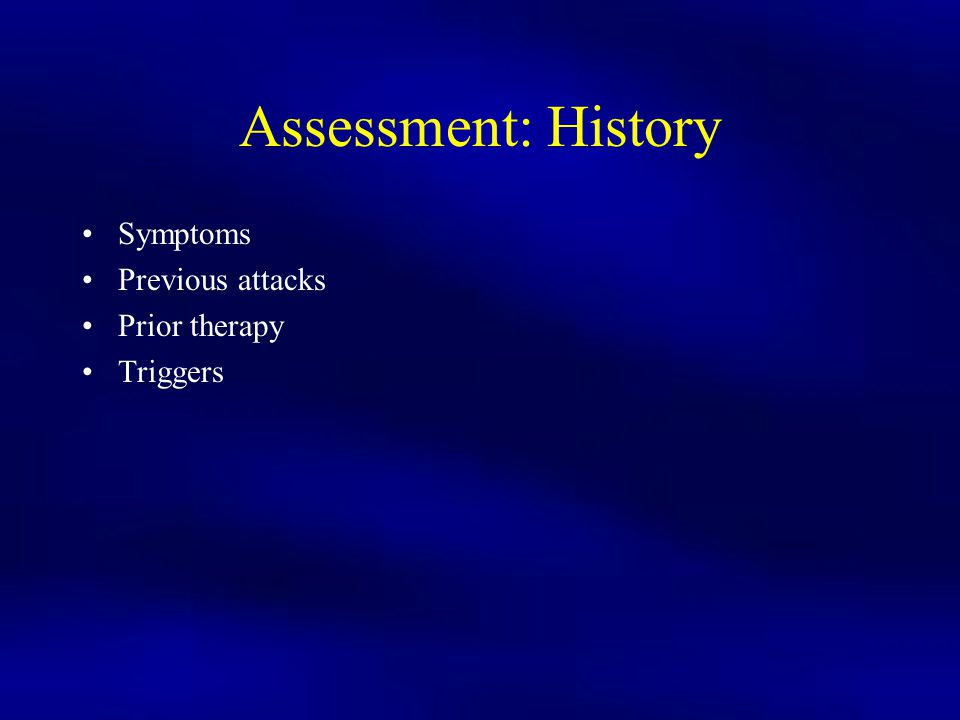 Assessment: History Symptoms Previous attacks Prior therapy Triggers