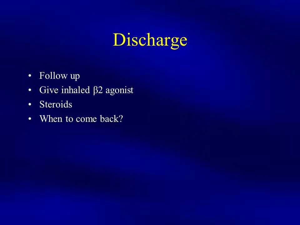 Discharge Follow up Give inhaled β2 agonist Steroids When to come back?