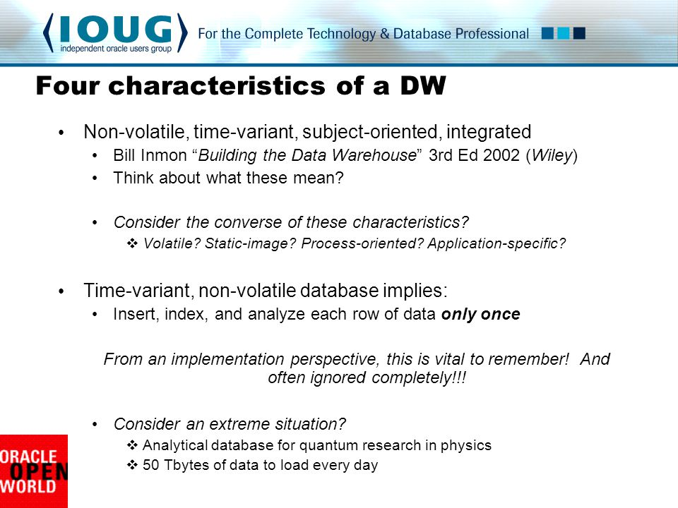 Four characteristics of a DW Non-volatile, time-variant, subject-oriented, integrated Bill Inmon Building the Data Warehouse 3rd Ed 2002 (Wiley) Think about what these mean.