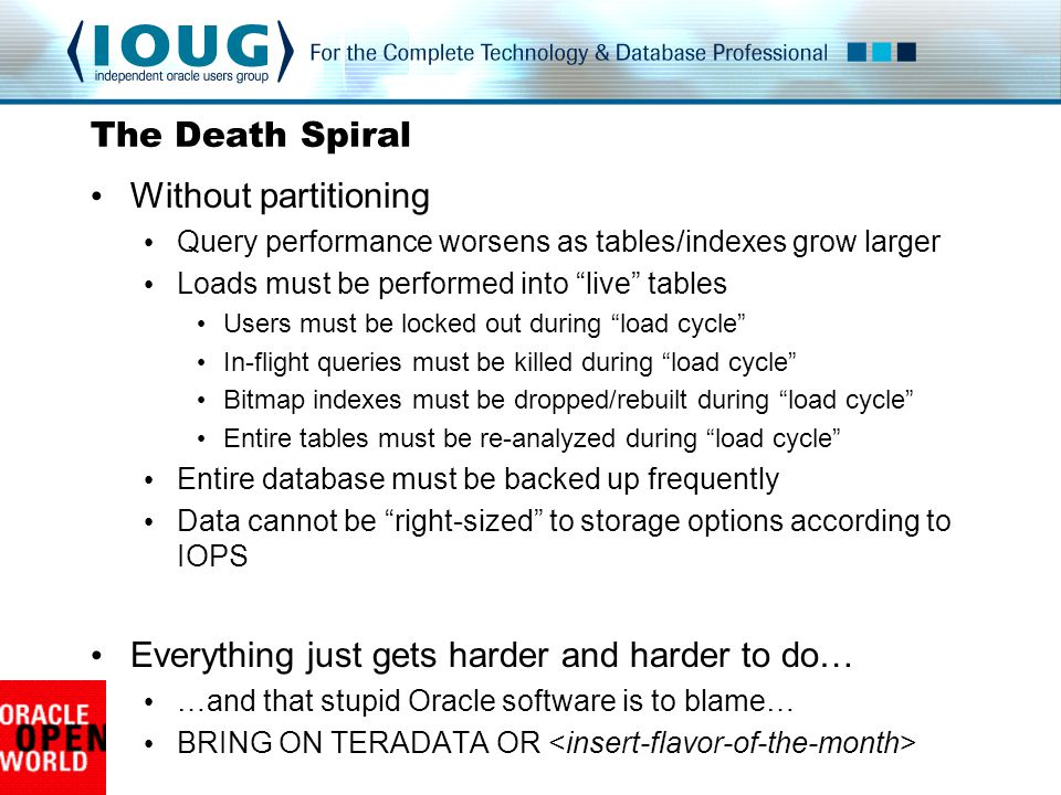 The Death Spiral Without partitioning Query performance worsens as tables/indexes grow larger Loads must be performed into live tables Users must be locked out during load cycle In-flight queries must be killed during load cycle Bitmap indexes must be dropped/rebuilt during load cycle Entire tables must be re-analyzed during load cycle Entire database must be backed up frequently Data cannot be right-sized to storage options according to IOPS Everything just gets harder and harder to do… …and that stupid Oracle software is to blame… BRING ON TERADATA OR