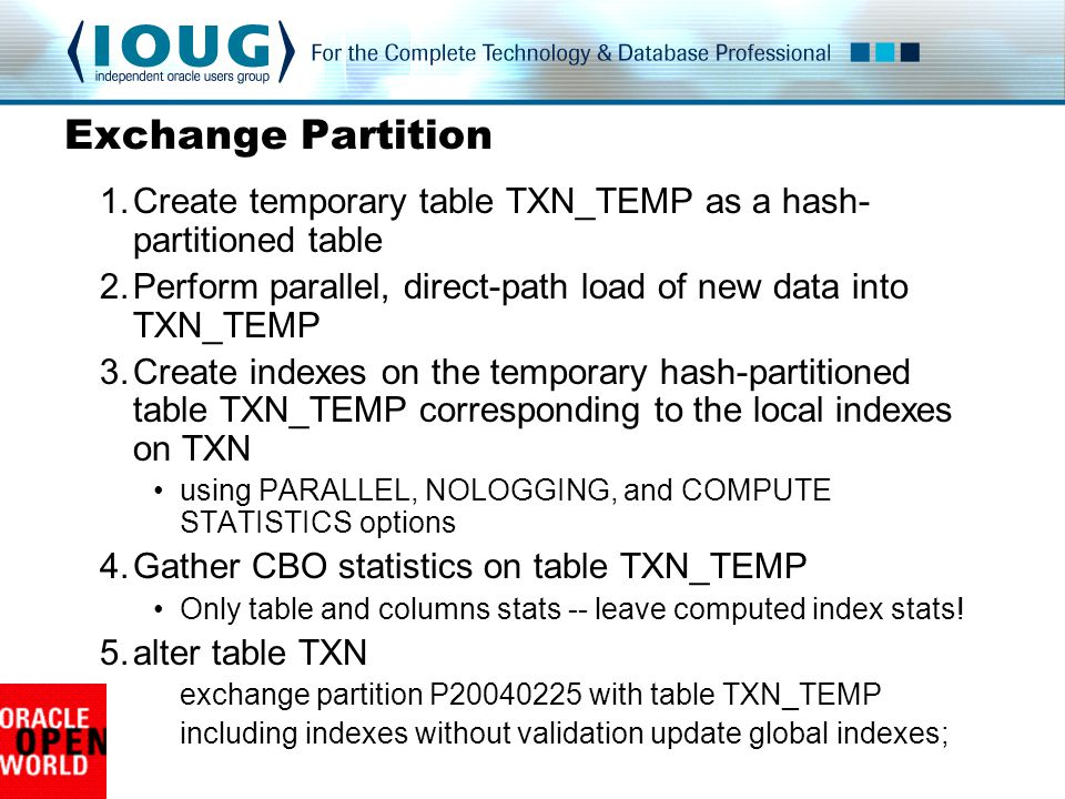 Exchange Partition 1.Create temporary table TXN_TEMP as a hash- partitioned table 2.Perform parallel, direct-path load of new data into TXN_TEMP 3.Create indexes on the temporary hash-partitioned table TXN_TEMP corresponding to the local indexes on TXN using PARALLEL, NOLOGGING, and COMPUTE STATISTICS options 4.Gather CBO statistics on table TXN_TEMP Only table and columns stats -- leave computed index stats.