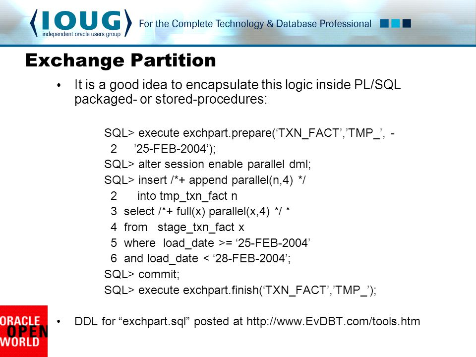 Exchange Partition It is a good idea to encapsulate this logic inside PL/SQL packaged- or stored-procedures: SQL> execute exchpart.prepare('TXN_FACT','TMP_', - 2 '25-FEB-2004'); SQL> alter session enable parallel dml; SQL> insert /*+ append parallel(n,4) */ 2 into tmp_txn_fact n 3 select /*+ full(x) parallel(x,4) */ * 4 from stage_txn_fact x 5 where load_date >= '25-FEB-2004' 6 and load_date < '28-FEB-2004'; SQL> commit; SQL> execute exchpart.finish('TXN_FACT','TMP_'); DDL for exchpart.sql posted at http://www.EvDBT.com/tools.htm