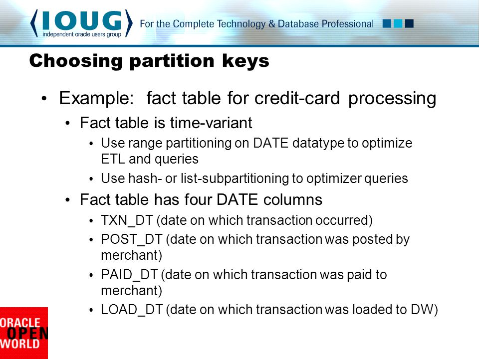 Example: fact table for credit-card processing Fact table is time-variant Use range partitioning on DATE datatype to optimize ETL and queries Use hash- or list-subpartitioning to optimizer queries Fact table has four DATE columns TXN_DT (date on which transaction occurred) POST_DT (date on which transaction was posted by merchant) PAID_DT (date on which transaction was paid to merchant) LOAD_DT (date on which transaction was loaded to DW)