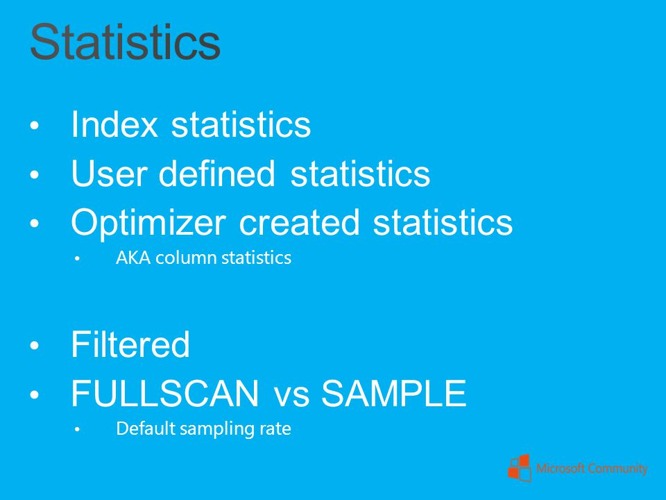 Index statistics User defined statistics Optimizer created statistics AKA column statistics Filtered FULLSCAN vs SAMPLE Default sampling rate