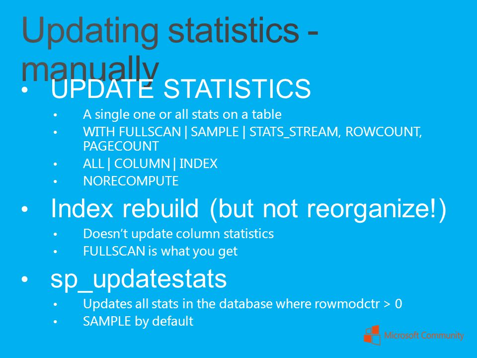 UPDATE STATISTICS A single one or all stats on a table WITH FULLSCAN | SAMPLE | STATS_STREAM, ROWCOUNT, PAGECOUNT ALL | COLUMN | INDEX NORECOMPUTE Ind