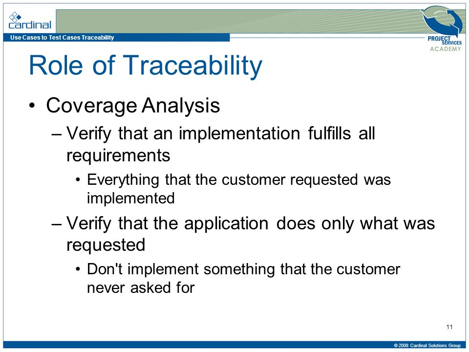 Use Cases to Test Cases Traceability © 2008 Cardinal Solutions Group 11 Role of Traceability Coverage Analysis –Verify that an implementation fulfills all requirements Everything that the customer requested was implemented –Verify that the application does only what was requested Don t implement something that the customer never asked for