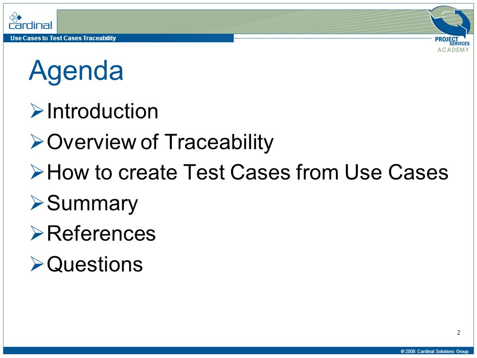 Use Cases to Test Cases Traceability © 2008 Cardinal Solutions Group 3 Agenda  Introduction  Cardinal Solutions Fast Facts  Speaker Bio  Overview of Traceability  How to create Test Cases from Use Cases  Summary  References  Questions