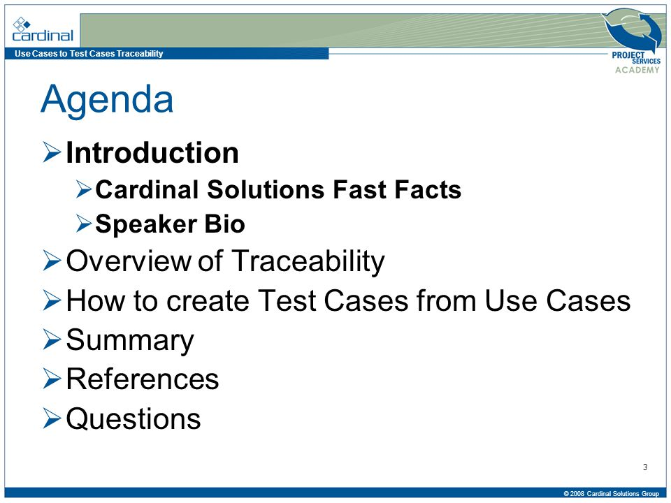 Use Cases to Test Cases Traceability © 2008 Cardinal Solutions Group 4 Cardinal Solutions Fast Facts Founded in 1996 (11 years) Over 200 professionals Offices in 3 cities –Cincinnati –Columbus –Charlotte Client projects > 15 cities $30M Revenue