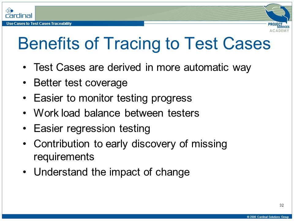 Use Cases to Test Cases Traceability © 2008 Cardinal Solutions Group 32 Benefits of Tracing to Test Cases Test Cases are derived in more automatic way Better test coverage Easier to monitor testing progress Work load balance between testers Easier regression testing Contribution to early discovery of missing requirements Understand the impact of change