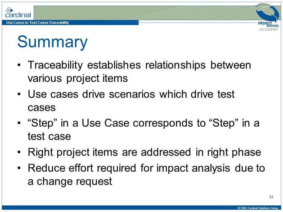 Use Cases to Test Cases Traceability © 2008 Cardinal Solutions Group 33 Summary Traceability establishes relationships between various project items Use cases drive scenarios which drive test cases Step in a Use Case corresponds to Step in a test case Right project items are addressed in right phase Reduce effort required for impact analysis due to a change request