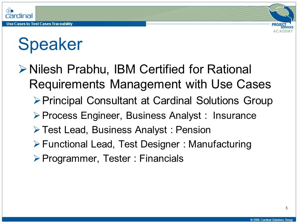 Use Cases to Test Cases Traceability © 2008 Cardinal Solutions Group 5 Speaker  Nilesh Prabhu, IBM Certified for Rational Requirements Management with Use Cases  Principal Consultant at Cardinal Solutions Group  Process Engineer, Business Analyst : Insurance  Test Lead, Business Analyst : Pension  Functional Lead, Test Designer : Manufacturing  Programmer, Tester : Financials