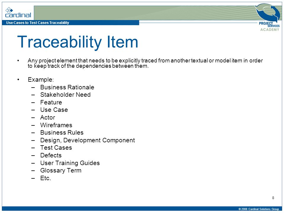 Use Cases to Test Cases Traceability © 2008 Cardinal Solutions Group 29 Test Case Creation Process Assign values to variables Per Test Case StepVariable or Selection ValueExpected Results Actual Results 1Date of Birth03/29/1976Calculate Age 2Marital StatusMarriedPrompt for spouse details 3GenderMale- 4Phone No614 555 3289Prompt for primary or secondary 5SubmitSameDisplay Confirmation Number