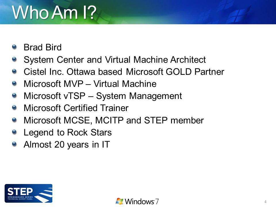 Who Am I. Brad Bird System Center and Virtual Machine Architect Cistel Inc.