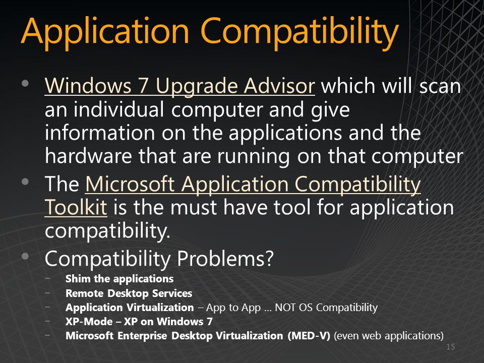 Application Compatibility Windows 7 Upgrade Advisor which will scan an individual computer and give information on the applications and the hardware that are running on that computer Windows 7 Upgrade Advisor The Microsoft Application Compatibility Toolkit is the must have tool for application compatibility.Microsoft Application Compatibility Toolkit Compatibility Problems.