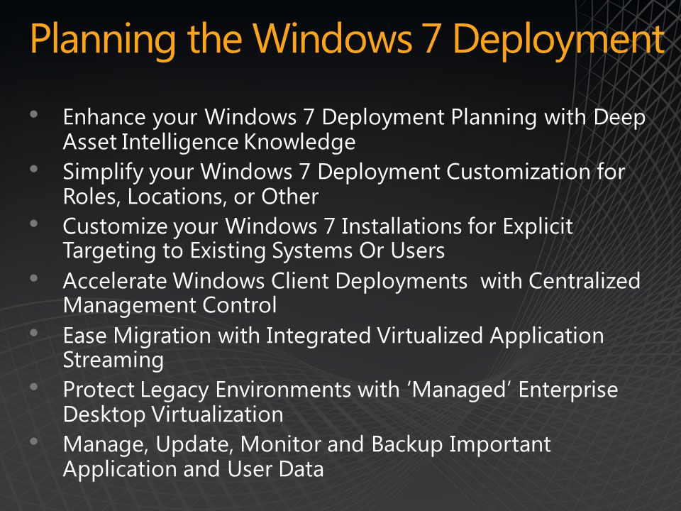 Planning the Windows 7 Deployment Enhance your Windows 7 Deployment Planning with Deep Asset Intelligence Knowledge Simplify your Windows 7 Deployment Customization for Roles, Locations, or Other Customize your Windows 7 Installations for Explicit Targeting to Existing Systems Or Users Accelerate Windows Client Deployments with Centralized Management Control Ease Migration with Integrated Virtualized Application Streaming Protect Legacy Environments with 'Managed' Enterprise Desktop Virtualization Manage, Update, Monitor and Backup Important Application and User Data