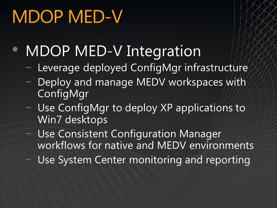 MDOP MED-V MDOP MED-V Integration −Leverage deployed ConfigMgr infrastructure −Deploy and manage MEDV workspaces with ConfigMgr −Use ConfigMgr to deploy XP applications to Win7 desktops −Use Consistent Configuration Manager workflows for native and MEDV environments −Use System Center monitoring and reporting