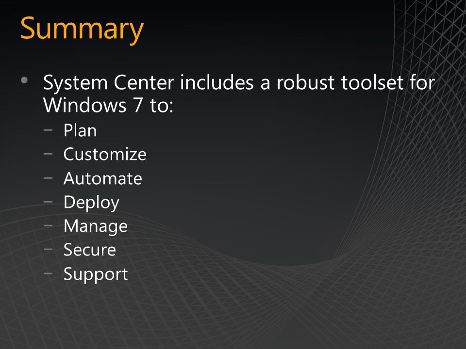 Summary System Center includes a robust toolset for Windows 7 to: −Plan −Customize −Automate −Deploy −Manage −Secure −Support