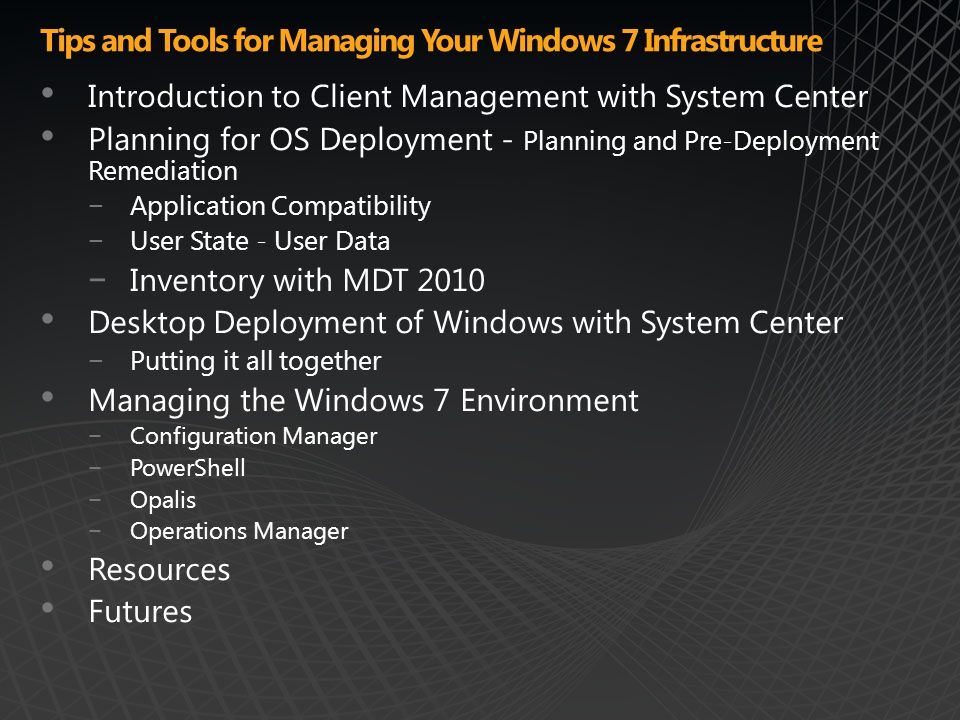 Tips and Tools for Managing Your Windows 7 Infrastructure Introduction to Client Management with System Center Planning for OS Deployment - Planning and Pre-Deployment Remediation −Application Compatibility −User State - User Data −Inventory with MDT 2010 Desktop Deployment of Windows with System Center −Putting it all together Managing the Windows 7 Environment −Configuration Manager −PowerShell −Opalis −Operations Manager Resources Futures