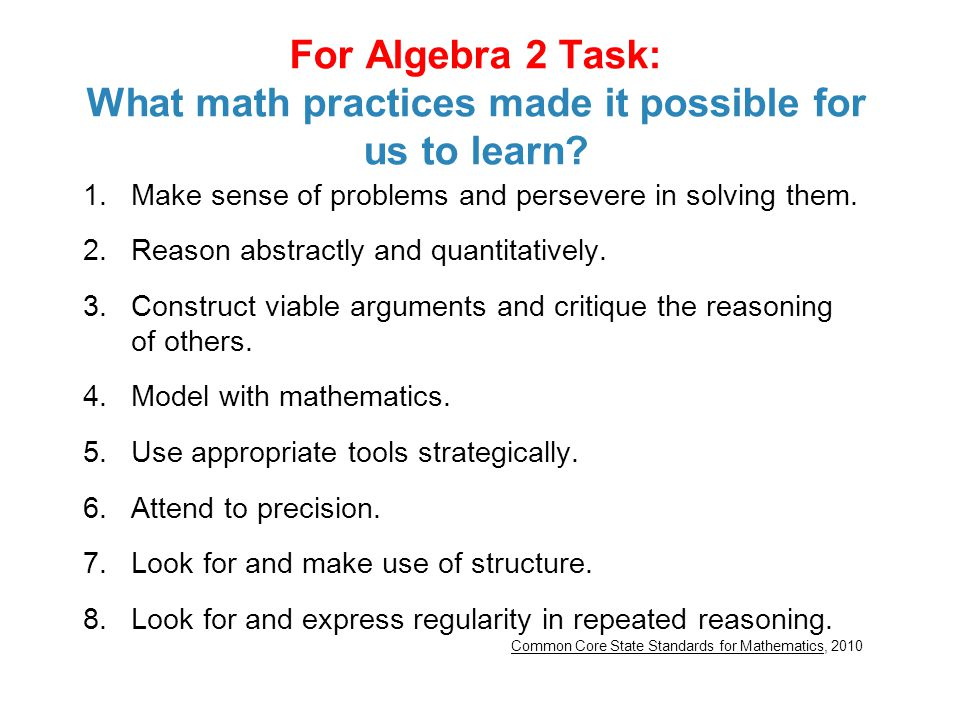 For Algebra 2 Task: What math practices made it possible for us to learn? 1.Make sense of problems and persevere in solving them. 2.Reason abstractly
