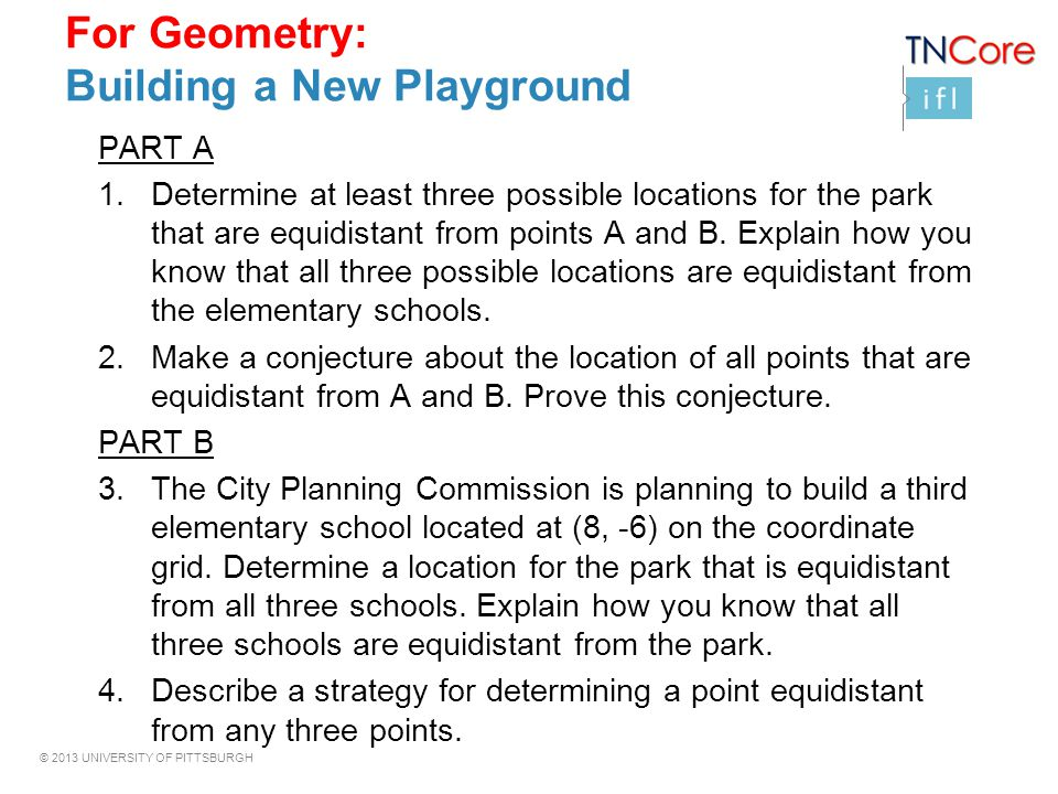 © 2013 UNIVERSITY OF PITTSBURGH For Geometry: Building a New Playground PART A 1.Determine at least three possible locations for the park that are equ