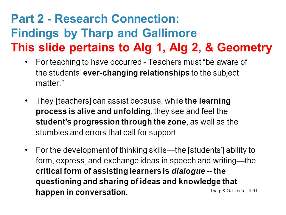 Part 2 - Research Connection: Findings by Tharp and Gallimore This slide pertains to Alg 1, Alg 2, & Geometry For teaching to have occurred - Teachers