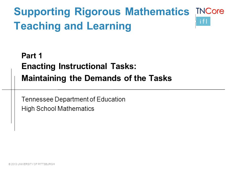 © 2013 UNIVERSITY OF PITTSBURGH Supporting Rigorous Mathematics Teaching and Learning Part 1 Enacting Instructional Tasks: Maintaining the Demands of